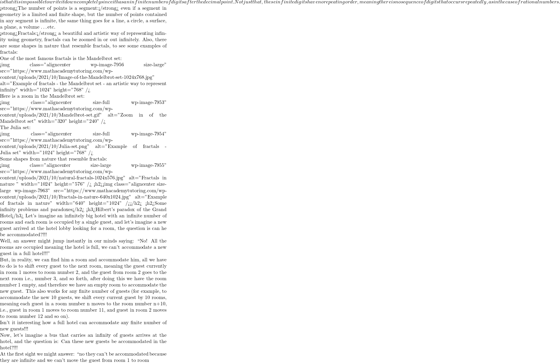 """is that it is impossible to write it down completely since it has an infinite number of digits after the decimal point. Not just that, these infinite digits have no repeating order, meaning there is no sequence of digits that occurs repeatedly, as in the case of rational numbers.  <strong>The number of points is a segment:</strong> even if a segment in geometry is a limited and finite shape, but the number of points contained in any segment is infinite, the same thing goes for a line, a circle, a surface, a plane, a volume …etc.  <strong>Fractals:</strong> a beautiful and artistic way of representing infinity using geometry, fractals can be zoomed in or out infinitely. Also, there are some shapes in nature that resemble fractals, to see some examples of fractals:  One of the most famous fractals is the Mandelbrot set:  <img class=""""aligncenter wp-image-7956 size-large"""" src=""""https://www.mathacademytutoring.com/wp-content/uploads/2021/10/Image-of-the-Mandelbrot-set-1024x768.jpg"""" alt=""""Example of fractals - the Mandelbrot set - an artistic way to represent infinity"""" width=""""1024"""" height=""""768"""" />  Here is a zoom in the Mandelbrot set:  <img class=""""aligncenter size-full wp-image-7953"""" src=""""https://www.mathacademytutoring.com/wp-content/uploads/2021/10/Mandelbrot-set.gif"""" alt=""""Zoom in of the Mandelbrot set"""" width=""""320"""" height=""""240"""" />  The Julia set:  <img class=""""aligncenter size-full wp-image-7954"""" src=""""https://www.mathacademytutoring.com/wp-content/uploads/2021/10/Julia-set.png"""" alt=""""Example of fractals - Julia set"""" width=""""1024"""" height=""""768"""" />  Some shapes from nature that resemble fractals:  <img class=""""aligncenter size-large wp-image-7955"""" src=""""https://www.mathacademytutoring.com/wp-content/uploads/2021/10/natural-fractals-1024x576.jpg"""" alt=""""Fractals in nature """" width=""""1024"""" height=""""576"""" /> <h2><img class=""""aligncenter size-large wp-image-7963"""" src=""""https://www.mathacademytutoring.com/wp-content/uploads/2021/10/Fractals-in-nature-640x1024.jpg"""" alt=""""Example of fractals in"""