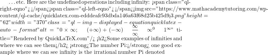 """…etc. Here are the undefined operations including infinity: <span class=""""ql-right-eqno"""">   </span><span class=""""ql-left-eqno"""">   </span><img src=""""https://www.mathacademytutoring.com/wp-content/ql-cache/quicklatex.com-edddeafc93dbda146a63f68d25b425d9_l3.png"""" height=""""62"""" width=""""370"""" class=""""ql-img-displayed-equation quicklatex-auto-format"""" alt=""""\[0\times\infty; \;\;\; (+\infty)+(-$\infty) \;\;\; \dfrac{\infty}{\infty} \;\;\; \infty^{0} \;\;\; 1^{\infty}\]"""" title=""""Rendered by QuickLaTeX.com""""/> <h2>Some examples of infinities and where we can see them</h2> <strong>The number Pi:</strong> one good example where we can see infinity is the irrational number Pi denoted"""