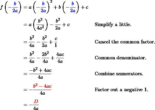 \begin{align*} f\left({\color{blue}{-\frac b {2a}}}\right) & = a\left({\color{blue}{-\frac b {2a}}}\right)^2 + b\left({\color{blue}{-\frac b {2a}}}\right) + c\\[6pt] & = a\left(\frac{b^2}{4a^2}\right) -\frac{b^2}{2a} + c && \mbox{Simplify a little.}\\[6pt] & = \frac{b^2}{4a} -\frac{b^2}{2a} + \frac c 1 && \mbox{Cancel the common factor.}\\[6pt] & = \frac{b^2}{4a} -\frac{2b^2}{4a} + \frac{4ac}{4a} && \mbox{Common denominator.}\\[6pt] & = \frac{-b^2 + 4ac}{4a} && \mbox{Combine numerators.}\\[6pt] & = -\frac{\color{red}{b^2 - 4ac}}{4a} && \mbox{Factor out a negative 1.}\\[6pt] & = -\frac{\color{red}{D}}{4a} \end{align*}