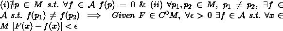 (i) \nexists p \in M \ s.t. \ \forall f \in \mathcal{A} \ f(p)=0 \ \& \ (ii) \ \forall p_1,p_2 \in M, \ p_1\neq p_2, \ \exists f \in \mathcal{A} \ s.t. \ f(p_1)\neq f(p_2) \implies \ Given \ F \in C^0M, \ \forall \epsilon >0 \ \exists f \in \mathcal{A} \ s.t. \ \forall x \in M \ |F(x)-f(x)|<\epsilon